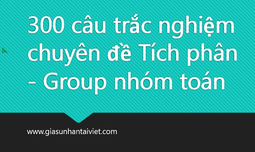 300 câu trắc nghiệm chuyên đề Tích phân - Group nhóm toán