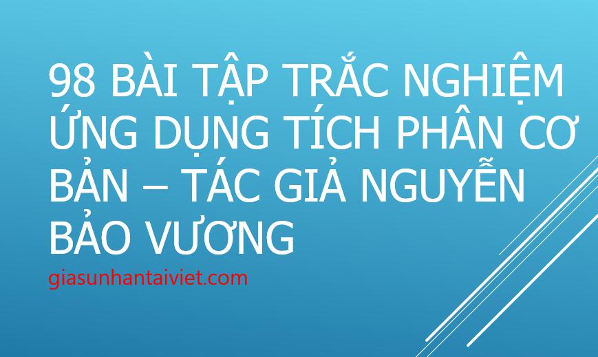 98 Bài tập trắc nghiệm Ứng dụng tích phân cơ bản – Tác giả Nguyễn Bảo Vương