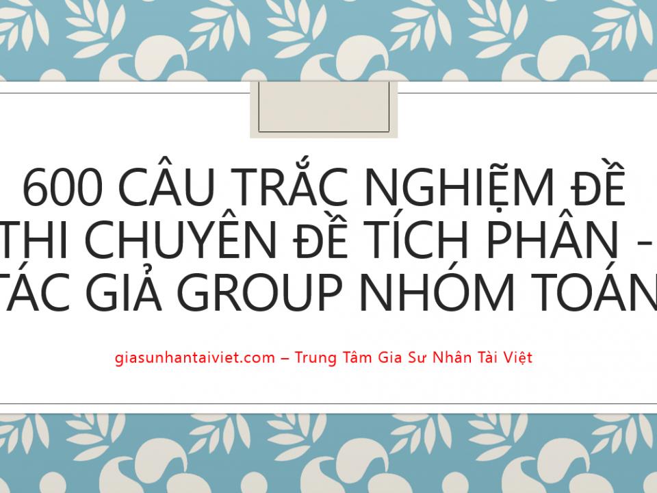 600 câu trắc nghiệm đề thi chuyên đề Tích phân - Tác giả Group nhóm Toán